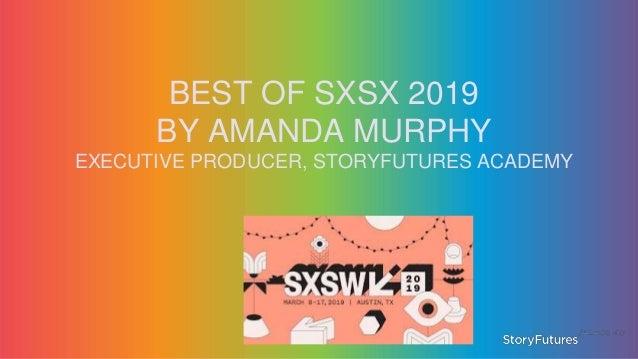 BEST OF SXSX 2019 BY AMANDA MURPHY EXECUTIVE PRODUCER, STORYFUTURES ACADEMY