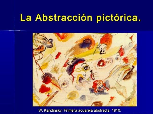 La Abstracción pictórica.   W. Kandinsky: Primera acuarela abstracta. 1910.