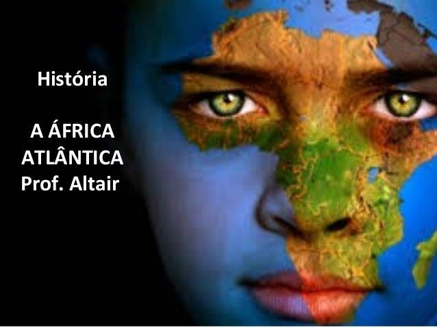 História  A ÁFRICA  ATLÂNTICA  Prof. Altair