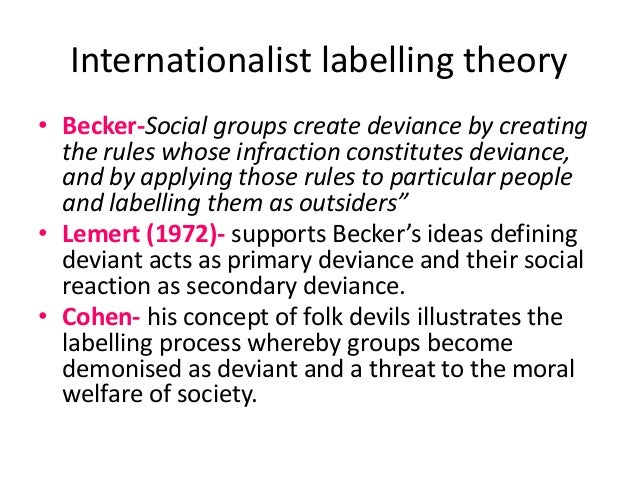 labeling theory of deviance Labeling theory emerged as the dominant perspective in the study of deviance in  the 1960s, though its origins can be traced to durkheim.