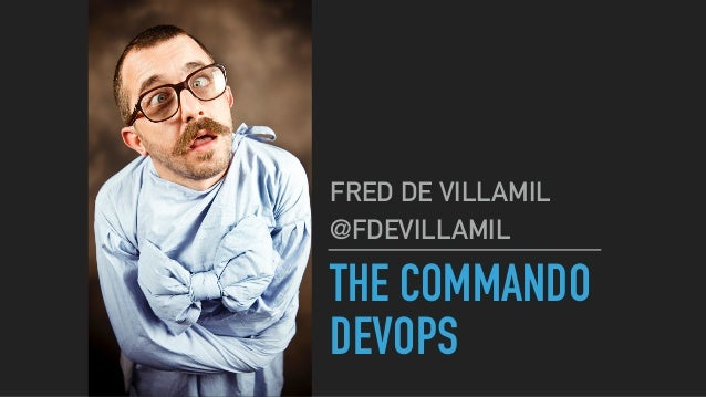 THE COMMANDO DEVOPS FRED DE VILLAMIL @FDEVILLAMIL