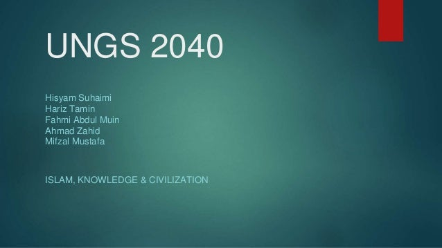 UNGS 2040 ISLAM, KNOWLEDGE & CIVILIZATION Hisyam Suhaimi Hariz Tamin Fahmi Abdul Muin Ahmad Zahid Mifzal Mustafa