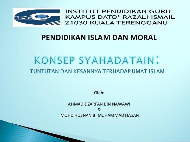 PENDIDIKAN ISLAM DAN MORAL Oleh: AHMAD DZARFAN BIN NAWAWI & MOHD HUSNAN B. MUHAMMAD HASAN