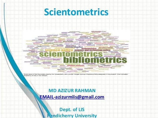 Scientometrics MD AZIZUR RAHMAN EMAIL-azizurmlis@gmail.com Dept. of LIS Pondicherry University