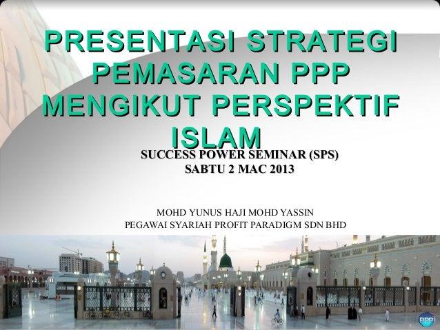 PRESENTASI STRATEGI  PEMASARAN PPPMENGIKUT PERSPEKTIF         ISLAM     SUCCESS POWER SEMINAR (SPS)                 SABTU ...