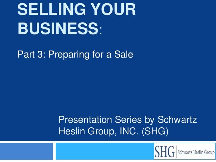 SELLING YOURBUSINESS:Part 3: Preparing for a Sale         Presentation Series by Schwartz         Heslin Group, INC. (SHG)