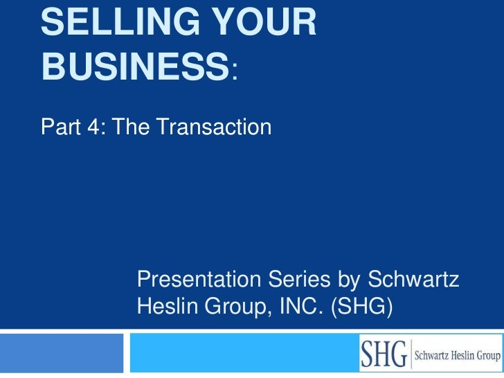SELLING YOURBUSINESS:Part 4: The Transaction         Presentation Series by Schwartz         Heslin Group, INC. (SHG)