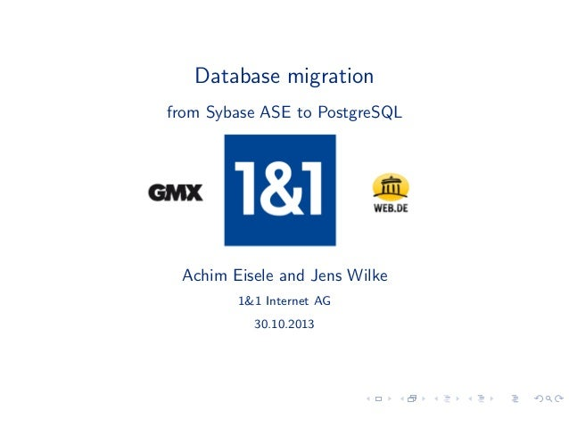 Database migration from Sybase ASE to PostgreSQL  Achim Eisele and Jens Wilke 1&1 Internet AG 30.10.2013