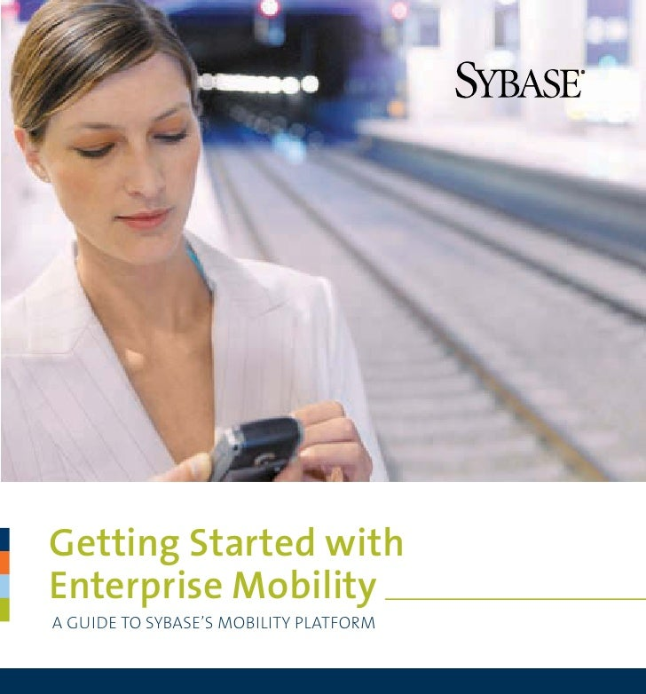 Getting Started with Enterprise Mobility A GUIDE TO SYBASE'S MOBILITY PLATFORM