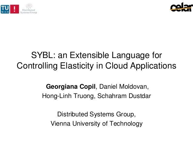SYBL: an Extensible Language forControlling Elasticity in Cloud ApplicationsGeorgiana Copil, Daniel Moldovan,Hong-Linh Tru...