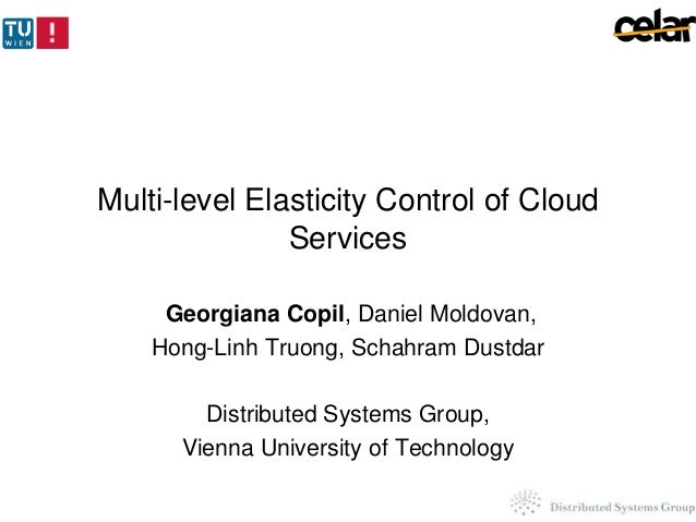 Multi-level Elasticity Control of Cloud Services Georgiana Copil, Daniel Moldovan, Hong-Linh Truong, Schahram Dustdar  Dis...