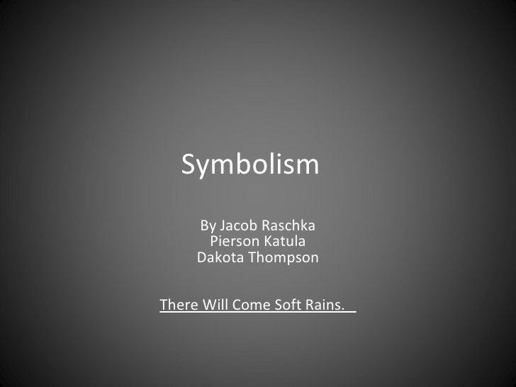 Symbolism     By Jacob Raschka      Pierson Katula     Dakota ThompsonThere Will Come Soft Rains.