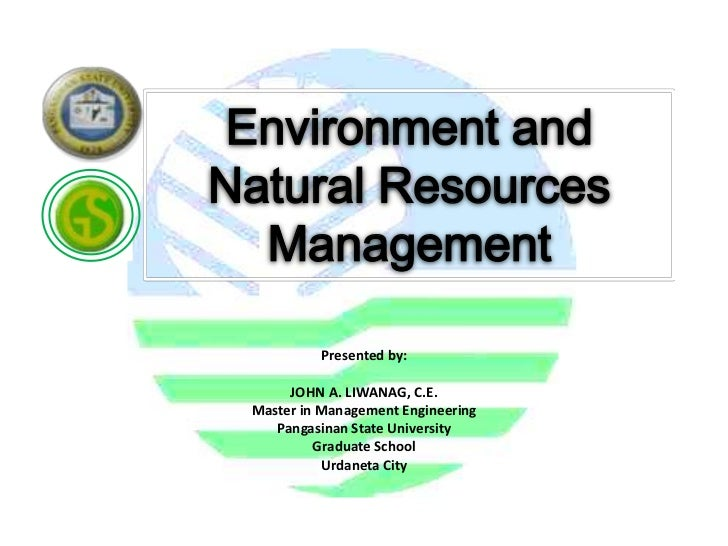 Environment andNatural Resources  Management          Presented by:      JOHN A. LIWANAG, C.E. Master in Management Engine...