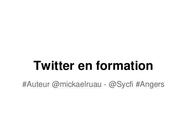 Twitter en formation #Auteur @mickaelruau - @Sycfi #Angers