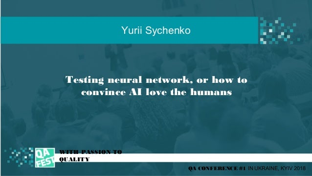 Testing neural network, or how to convince AI love the humans t WITH PASSION TO QUALITY Yurii Sychenko QA CONFERENCE #1 IN...