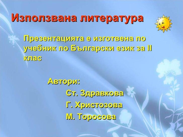 Използвана литература <ul><li>Презентацията е изготвена по учебник по Български език за ІІ клас  </li></ul><ul><li>Автори:...