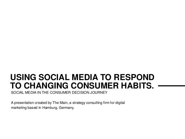 THE MAIN USING SOCIAL MEDIA TO RESPOND TO CHANGING CONSUMER HABITS. SOCIAL MEDIA IN THE CONSUMER DECISION JOURNEY A presen...
