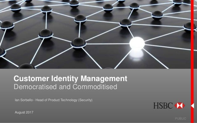 Customer Identity Management Democratised and Commoditised PUBLIC August 2017 Ian Sorbello - Head of Product Technology (S...