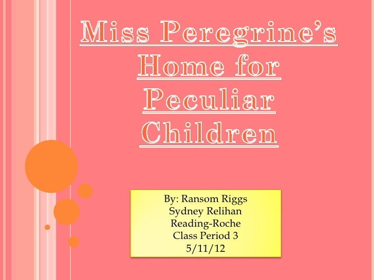 By: Ransom Riggs Sydney Relihan Reading-Roche  Class Period 3     5/11/12
