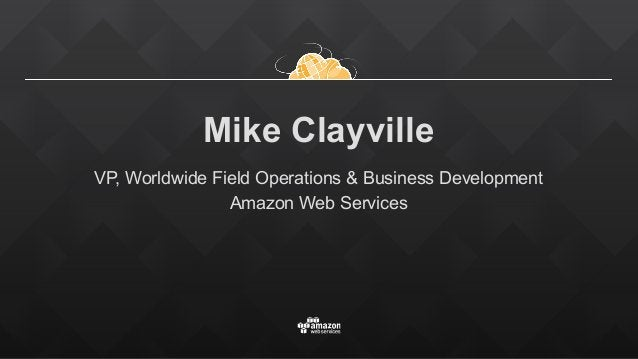 Mike Clayville VP, Worldwide Field Operations & Business Development Amazon Web Services