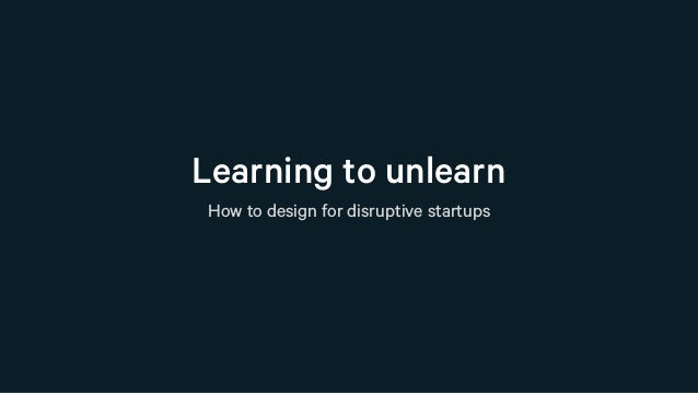 Learning to unlearn How to design for disruptive startups