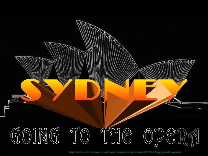 GOING  TO  THE  OPERA SYDNEY http://www.authorstream.com/Presentation/sandamichaela-1181322-going-to-the-opera/