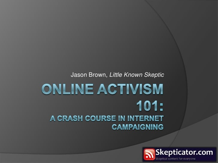 online activism 101:A Crash course in internet campaigning<br />Jason Brown, Little Known Skeptic<br />