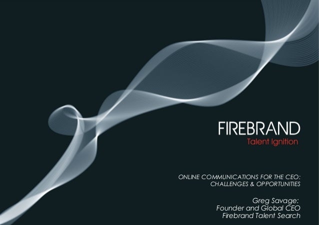 ONLINE COMMUNICATIONS FOR THE CEO: CHALLENGES & OPPORTUNITIES Greg Savage: Founder and Global CEO •Firebrand Talent Search