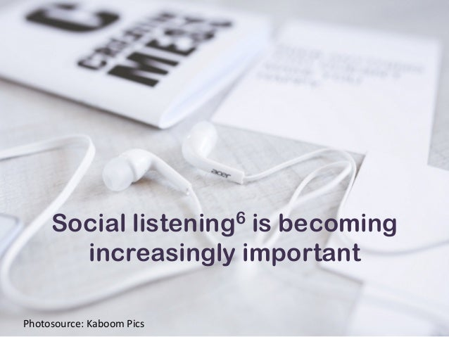 Social listening6 is becoming increasingly important Photosource:  Kaboom  Pics