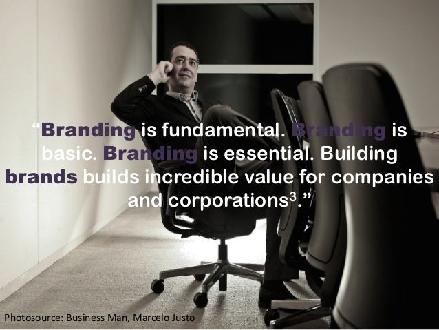"""Branding is fundamental. Branding is basic. Branding is essential. Building brands builds incredible value for companies ..."