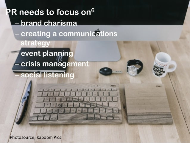 PR needs to focus on6 –brand charisma –creating a communications strategy –event planning –crisis management –social ...