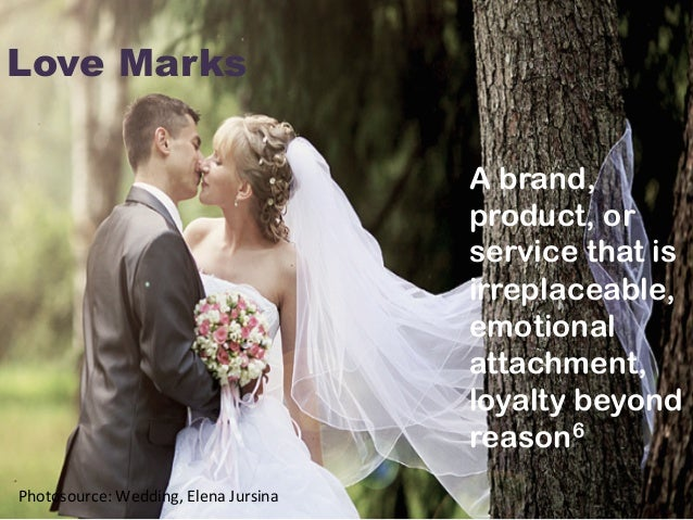 Love Marks   A brand, product, or service that is irreplaceable, emotional attachment, loyalty beyond reason6    Photo...