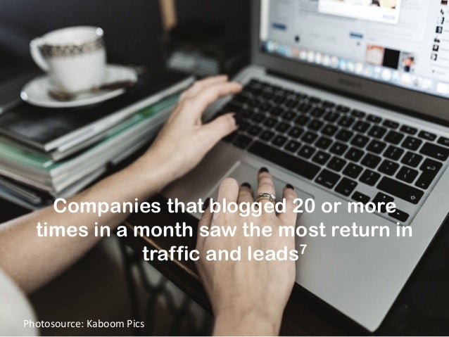 Companies that blogged 20 or more times in a month saw the most return in traffic and leads7 Photosource:  Kaboom  Pic...