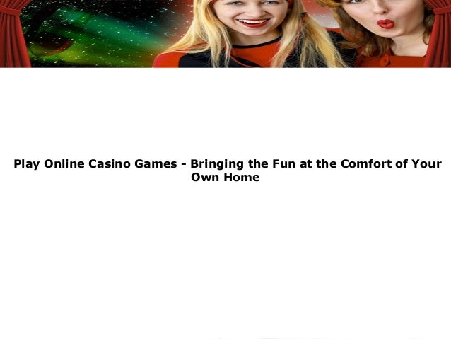 Play Online Casino Games - Bringing the Fun at the Comfort of YourOwn Home