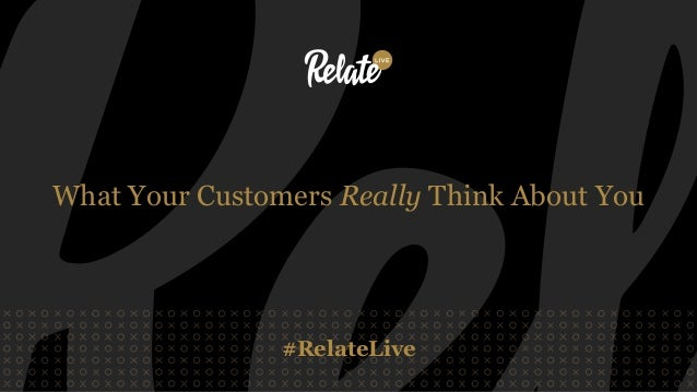 #RelateLive What Your Customers Really Think About You