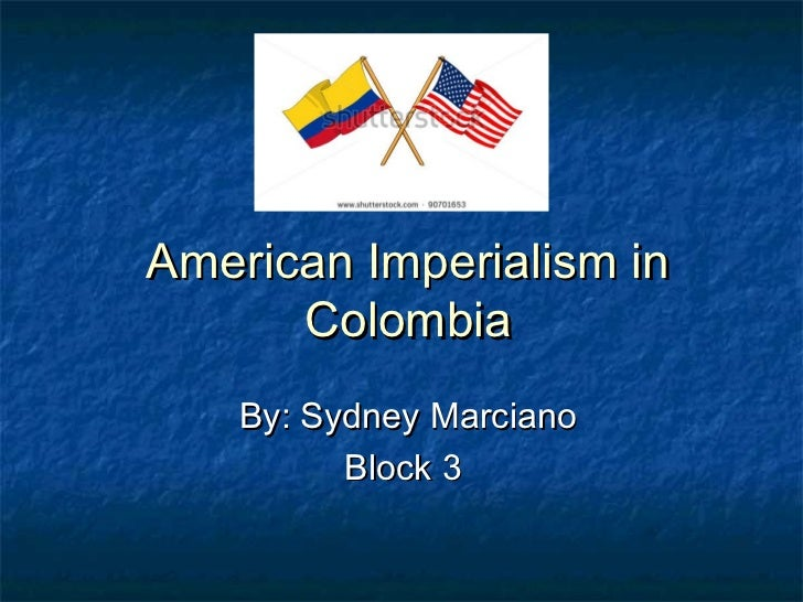 American Imperialism in      Colombia    By: Sydney Marciano          Block 3