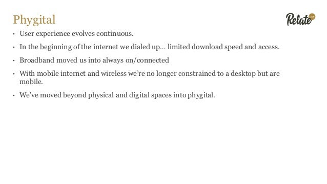 Phygital • User experience evolves continuous. • In the beginning of the internet we dialed up… limited download speed and...