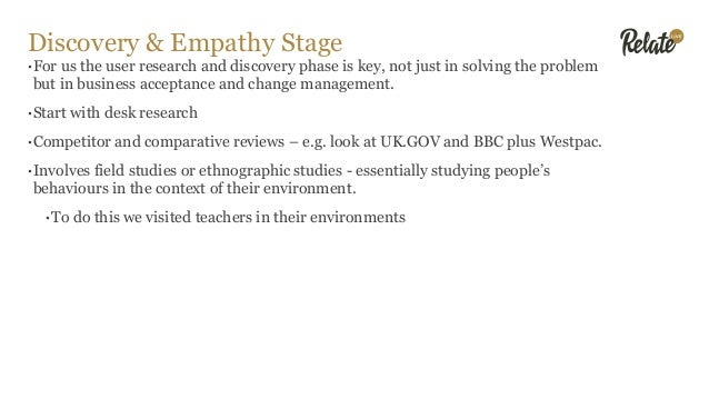 Discovery & Empathy Stage •For us the user research and discovery phase is key, not just in solving the problem but in bus...