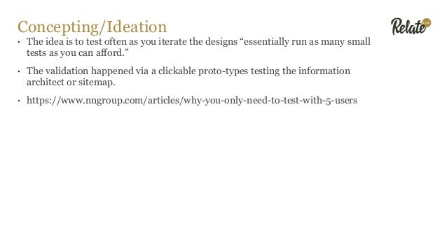 """Concepting/Ideation • The idea is to test often as you iterate the designs """"essentially run as many small tests as you can..."""