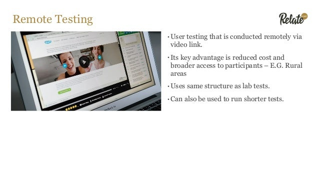 Remote Testing •User testing that is conducted remotely via video link. •Its key advantage is reduced cost and broader acc...