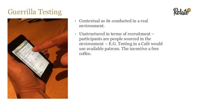 Guerrilla Testing • Contextual as its conducted in a real environment. • Unstructured in terms of recruitment – participan...