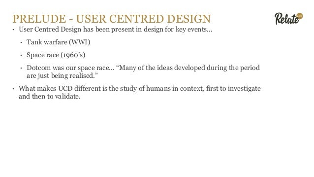 PRELUDE - USER CENTRED DESIGN • User Centred Design has been present in design for key events... • Tank warfare (WWI) • Sp...