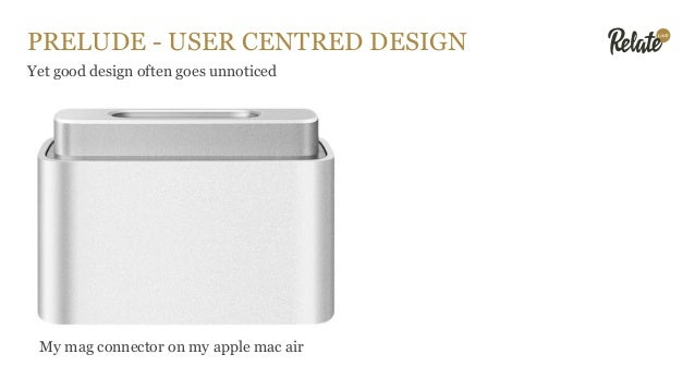 PRELUDE - USER CENTRED DESIGN Yet good design often goes unnoticed My mag connector on my apple mac air