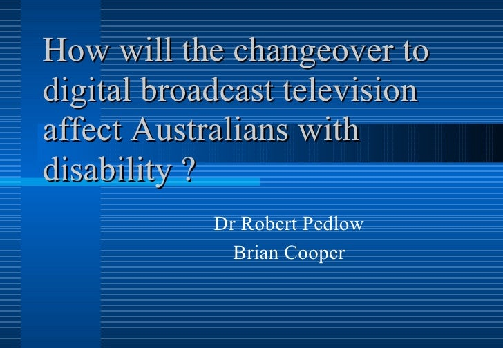 How will the changeover to digital broadcast television affect Australians with disability ? Dr Robert Pedlow Brian Cooper