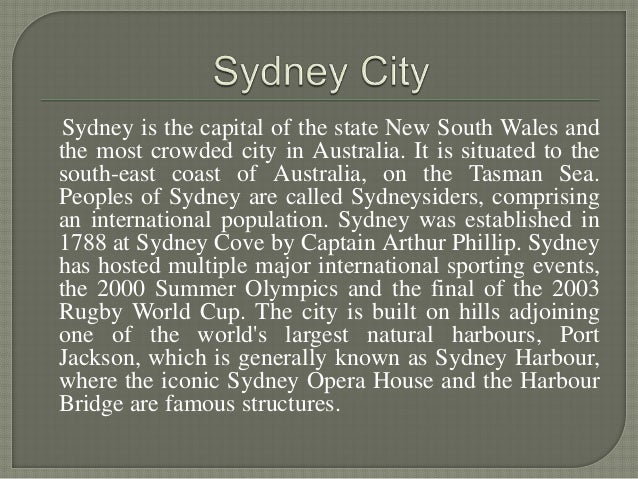 Sydney is the capital of the state New South Wales and the most crowded city in Australia. It is situated to the south-eas...