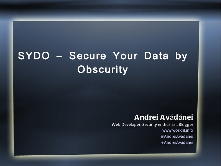 SYDO – Secure Your Data by Obscurity Andrei Avădănei Web Developer, Security enthusiast, Blogger www.worldit.info @AndreiA...