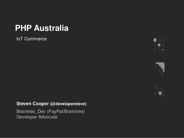 PHP Australia Steven Cooper (@developersteve) Braintree_Dev (PayPal/Braintree) Developer Advocate IoT Commerce