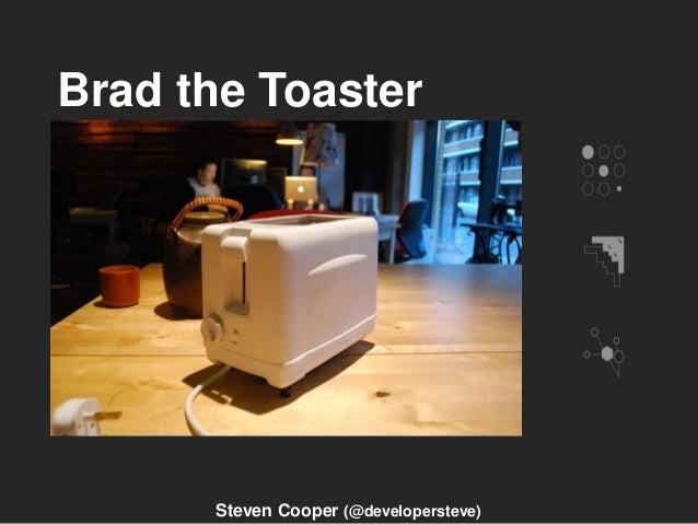Brad the Toaster Steven Cooper (@developersteve)