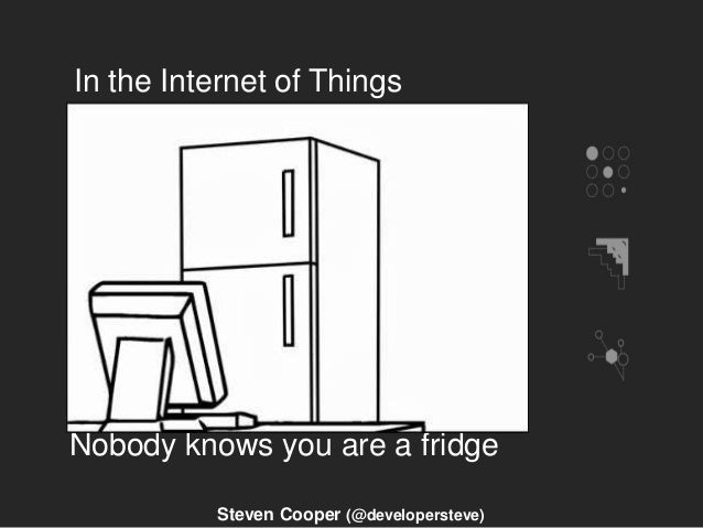 In the Internet of Things Nobody knows you are a fridge Steven Cooper (@developersteve)