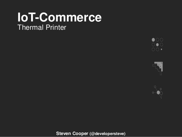 IoT-Commerce Steven Cooper (@developersteve) Thermal Printer